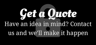 Get a Quote - Have an idea in mind? Contact us and we'll make it happen